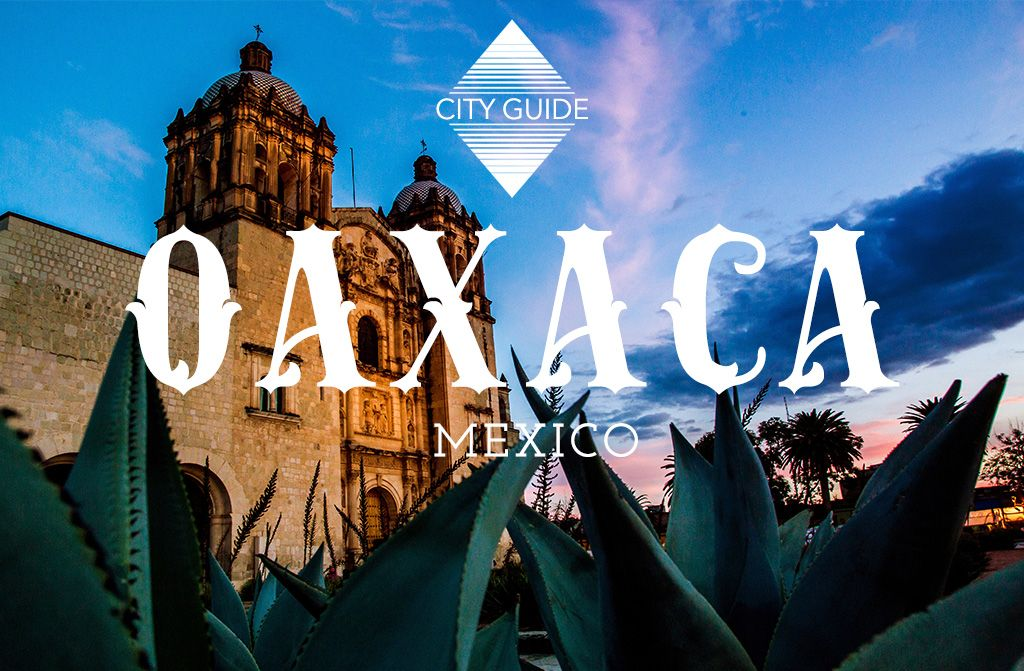 Oaxaca City Guide What do in Oaxaca Mexico